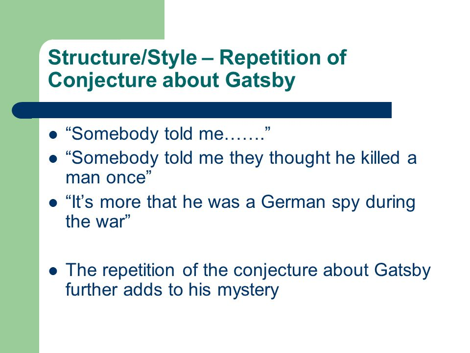 Structure/Style – Repetition of Conjecture about Gatsby Somebody told me……. Somebody told me they thought he killed a man once It's more that he was a German spy during the war The repetition of the conjecture about Gatsby further adds to his mystery