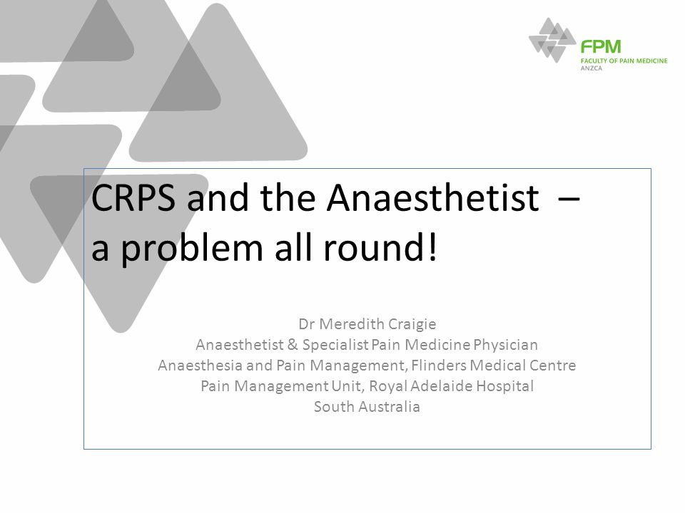 CRPS and the Anaesthetist – a problem all round! Dr Meredith Craigie Anaesthetist & Specialist Pain Medicine Physician Anaesthesia and Pain Management