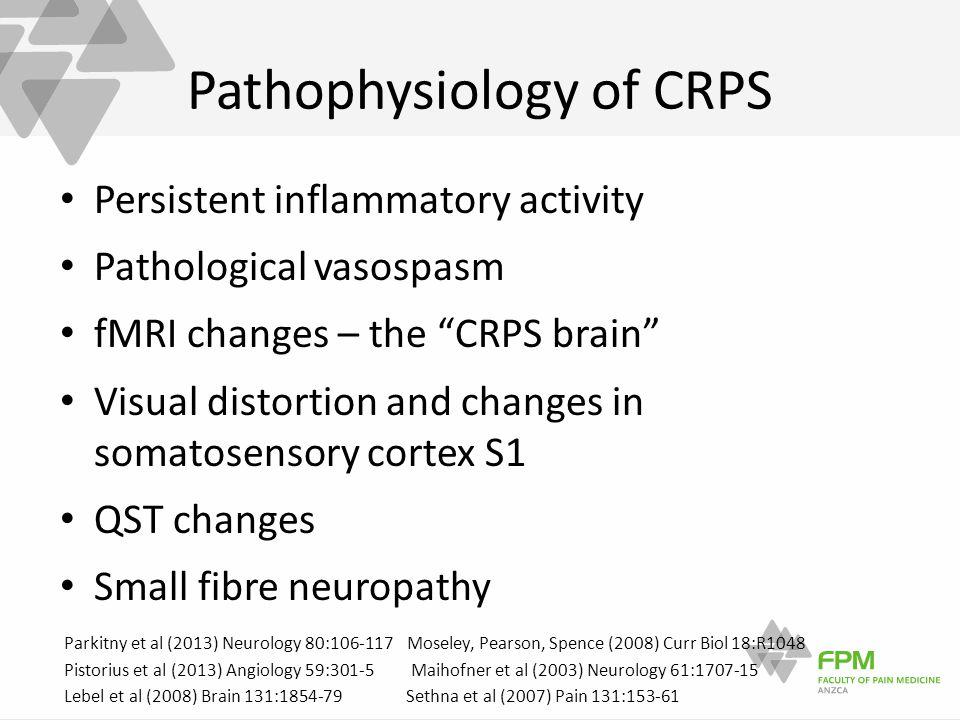Pathophysiology of CRPS Persistent inflammatory activity Pathological vasospasm fMRI changes – the CRPS brain Visual distortion and changes in somatosensory cortex S1 QST changes Small fibre neuropathy Parkitny et al (2013) Neurology 80:106-117 Moseley, Pearson, Spence (2008) Curr Biol 18:R1048 Pistorius et al (2013) Angiology 59:301-5 Maihofner et al (2003) Neurology 61:1707-15 Lebel et al (2008) Brain 131:1854-79 Sethna et al (2007) Pain 131:153-61