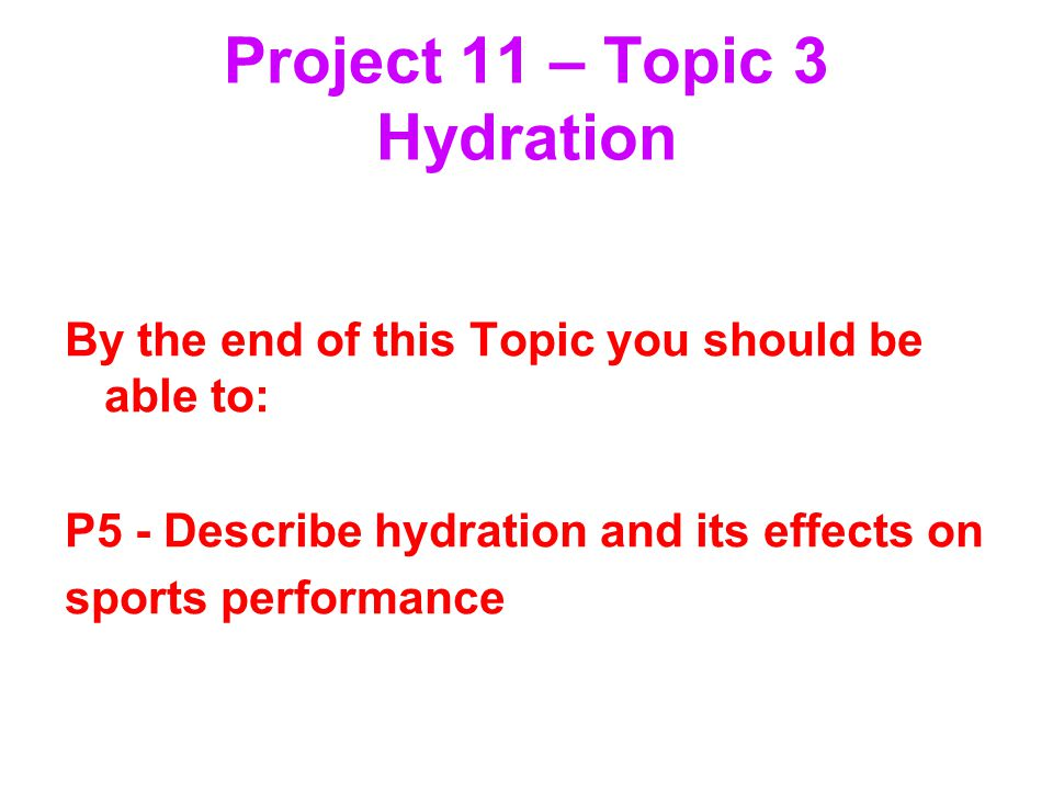 Project 11 – Topic 3 Hydration By the end of this Topic you should be able to: P5 - Describe hydration and its effects on sports performance