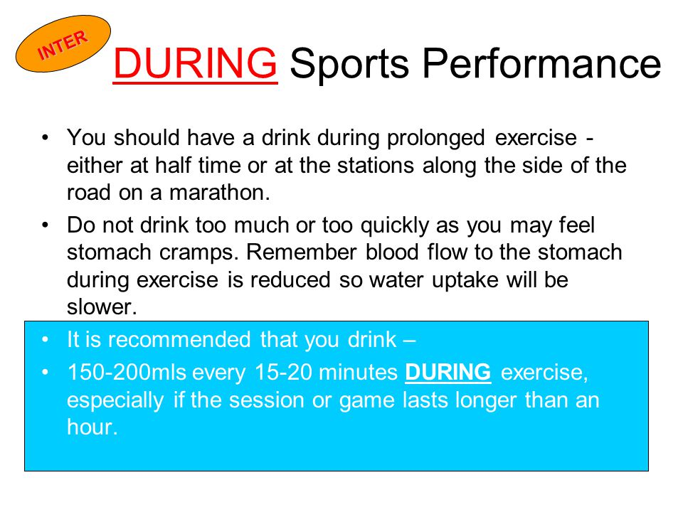 DURING Sports Performance You should have a drink during prolonged exercise - either at half time or at the stations along the side of the road on a marathon.