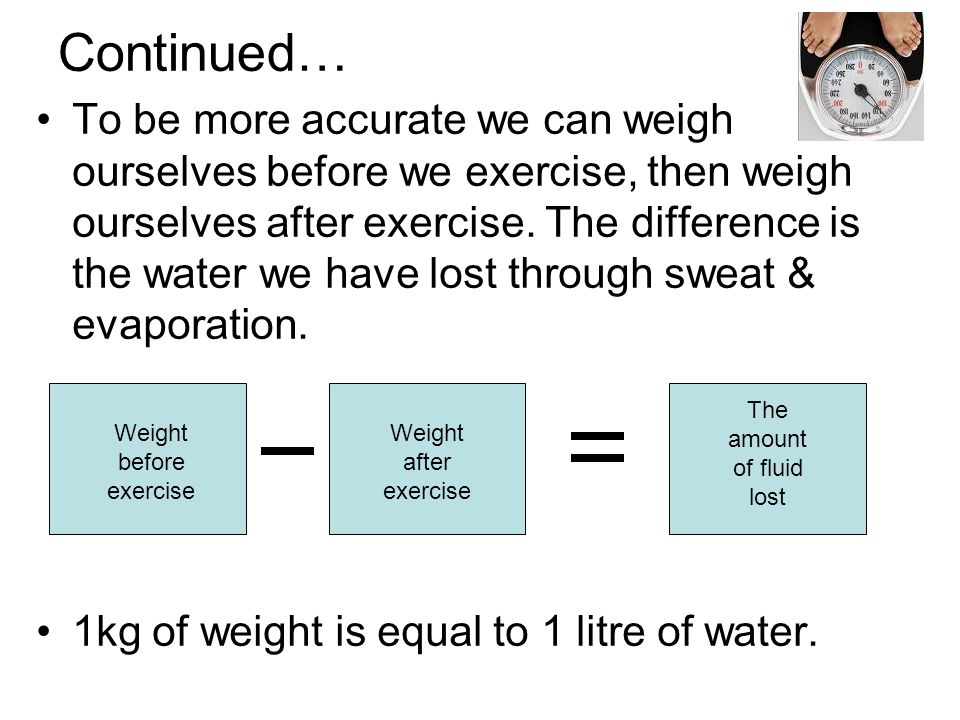 To be more accurate we can weigh ourselves before we exercise, then weigh ourselves after exercise.