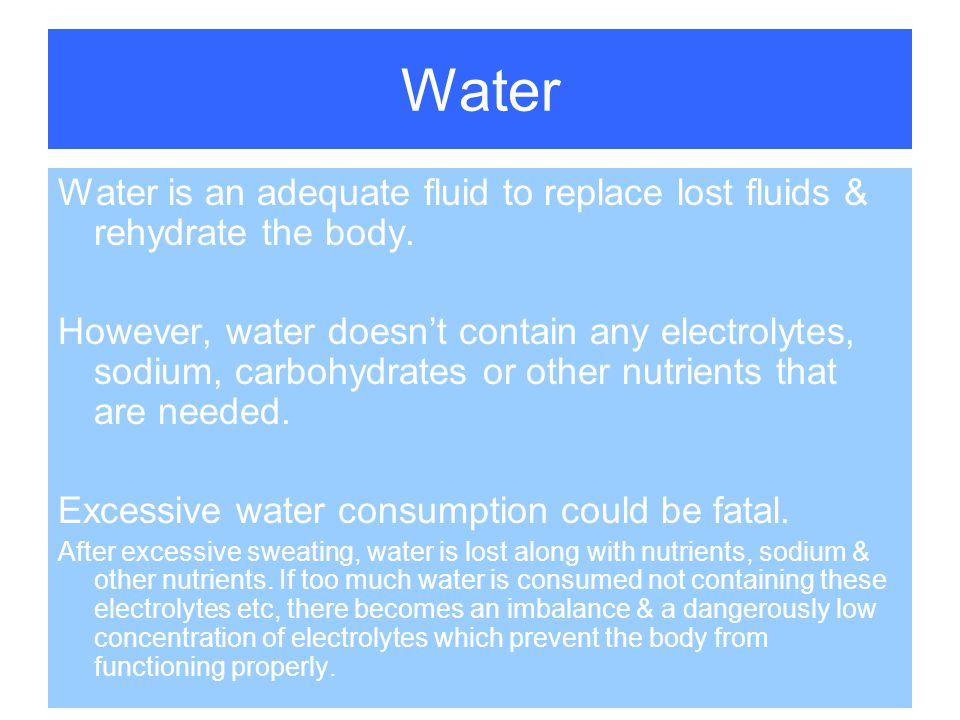 Water Water is an adequate fluid to replace lost fluids & rehydrate the body.