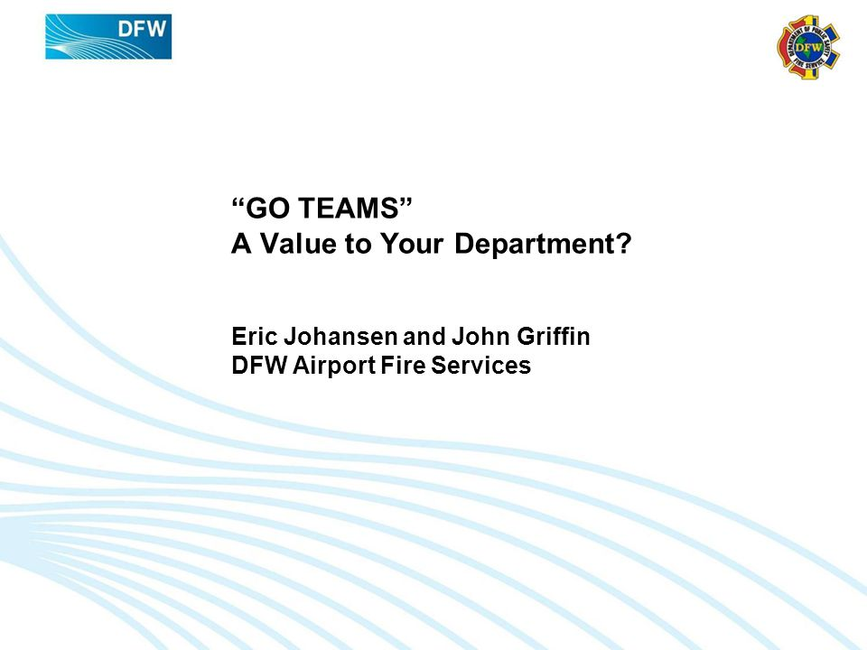 GO TEAMS A Value to Your Department Eric Johansen and John Griffin DFW Airport Fire Services