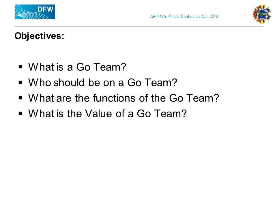 ARFFWG Annual Conference Oct. 2010 Objectives:  What is a Go Team.