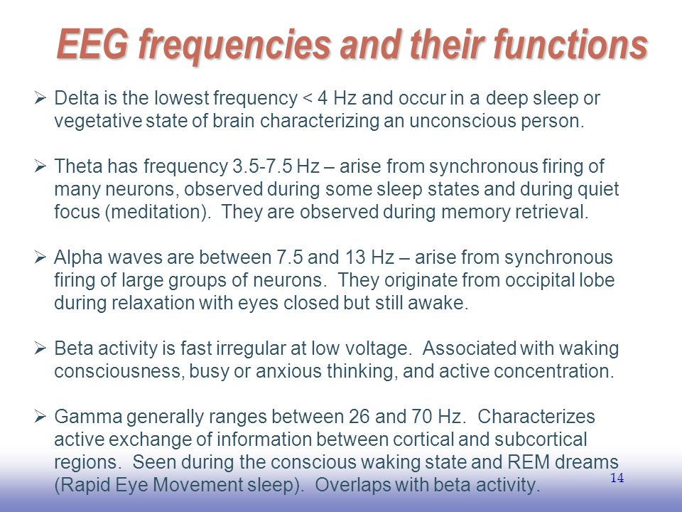 EE141 14 EEG frequencies and their functions  Delta is the lowest frequency < 4 Hz and occur in a deep sleep or vegetative state of brain characteriz