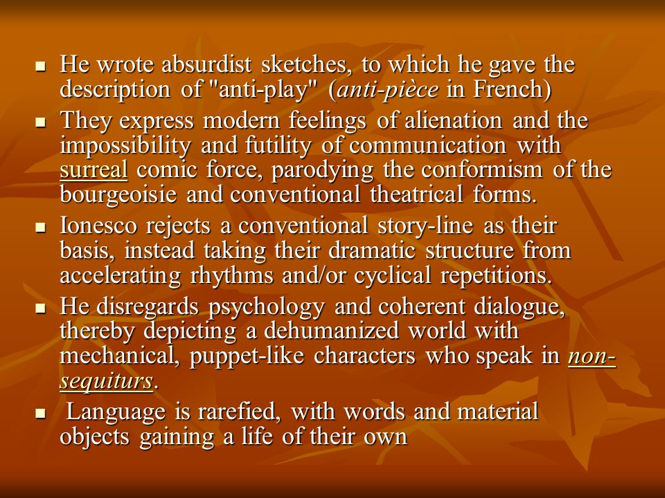 He wrote absurdist sketches, to which he gave the description of anti-play (anti-pièce in French) He wrote absurdist sketches, to which he gave the description of anti-play (anti-pièce in French) They express modern feelings of alienation and the impossibility and futility of communication with surreal comic force, parodying the conformism of the bourgeoisie and conventional theatrical forms.