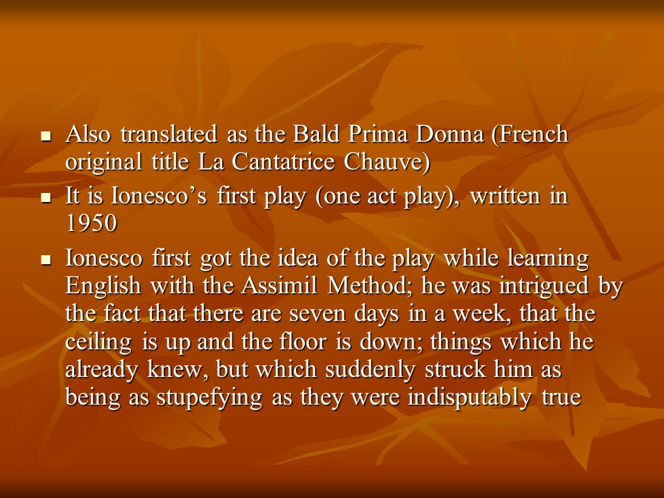 Also translated as the Bald Prima Donna (French original title La Cantatrice Chauve) Also translated as the Bald Prima Donna (French original title La Cantatrice Chauve) It is Ionesco's first play (one act play), written in 1950 It is Ionesco's first play (one act play), written in 1950 Ionesco first got the idea of the play while learning English with the Assimil Method; he was intrigued by the fact that there are seven days in a week, that the ceiling is up and the floor is down; things which he already knew, but which suddenly struck him as being as stupefying as they were indisputably true Ionesco first got the idea of the play while learning English with the Assimil Method; he was intrigued by the fact that there are seven days in a week, that the ceiling is up and the floor is down; things which he already knew, but which suddenly struck him as being as stupefying as they were indisputably true