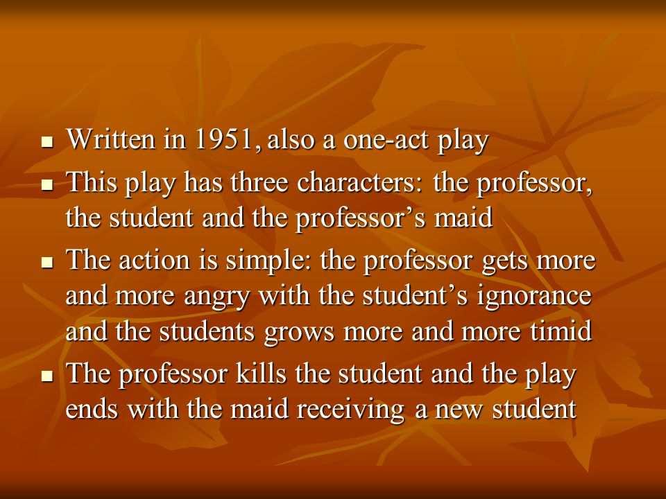 Written in 1951, also a one-act play Written in 1951, also a one-act play This play has three characters: the professor, the student and the professor's maid This play has three characters: the professor, the student and the professor's maid The action is simple: the professor gets more and more angry with the student's ignorance and the students grows more and more timid The action is simple: the professor gets more and more angry with the student's ignorance and the students grows more and more timid The professor kills the student and the play ends with the maid receiving a new student The professor kills the student and the play ends with the maid receiving a new student