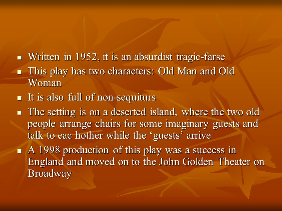 Written in 1952, it is an absurdist tragic-farse Written in 1952, it is an absurdist tragic-farse This play has two characters: Old Man and Old Woman This play has two characters: Old Man and Old Woman It is also full of non-sequiturs It is also full of non-sequiturs The setting is on a deserted island, where the two old people arrange chairs for some imaginary guests and talk to eac hother while the 'guests' arrive The setting is on a deserted island, where the two old people arrange chairs for some imaginary guests and talk to eac hother while the 'guests' arrive A 1998 production of this play was a success in England and moved on to the John Golden Theater on Broadway A 1998 production of this play was a success in England and moved on to the John Golden Theater on Broadway
