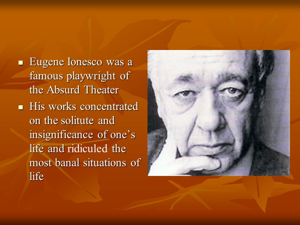Eugene Ionesco was a famous playwright of the Absurd Theater Eugene Ionesco was a famous playwright of the Absurd Theater His works concentrated on the solitute and insignificance of one's life and the most banal situations of life His works concentrated on the solitute and insignificance of one's life and ridiculed the most banal situations of life
