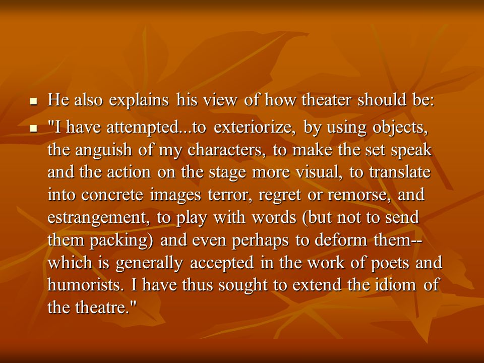 He also explains his view of how theater should be: He also explains his view of how theater should be: I have attempted...to exteriorize, by using objects, the anguish of my characters, to make the set speak and the action on the stage more visual, to translate into concrete images terror, regret or remorse, and estrangement, to play with words (but not to send them packing) and even perhaps to deform them-- which is generally accepted in the work of poets and humorists.