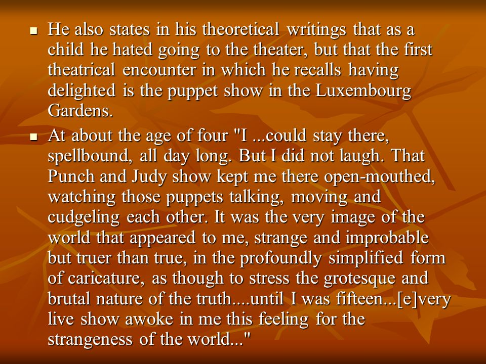 He also states in his theoretical writings that as a child he hated going to the theater, but that the first theatrical encounter in which he recalls having delighted is the puppet show in the Luxembourg Gardens.