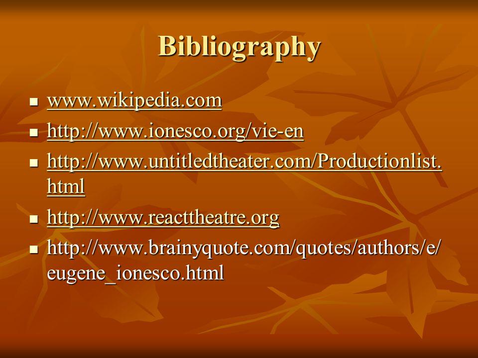 Bibliography www.wikipedia.com www.wikipedia.com www.wikipedia.com http://www.ionesco.org/vie-en http://www.ionesco.org/vie-en http://www.ionesco.org/vie-en http://www.untitledtheater.com/Productionlist.