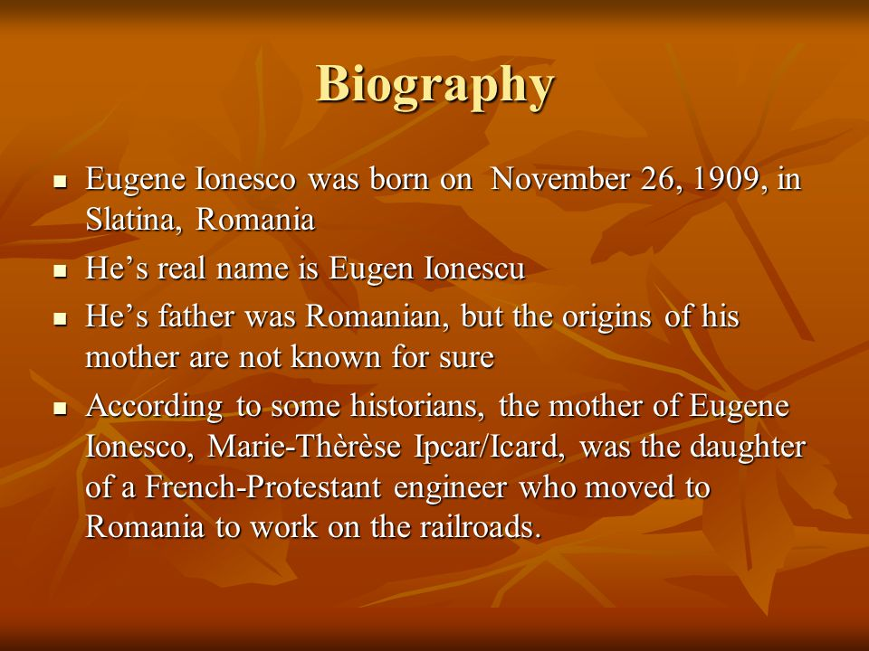 Though born in Romania, Eugene spent his early years in France, where his father, Eugene Senior, earned a law degree Though born in Romania, Eugene spent his early years in France, where his father, Eugene Senior, earned a law degree His parents were eventually separated by the first World War; mother remained in France with the children (Eugene had a sister) and father returned to Bucharest His parents were eventually separated by the first World War; mother remained in France with the children (Eugene had a sister) and father returned to Bucharest After a while, Eugene's mother thought her husband dead, for he gave no sign of his whereabouts After a while, Eugene's mother thought her husband dead, for he gave no sign of his whereabouts But Eugene Senior remarried and claimed the custody of his children, evoking abandonment; this is how Eugene and his sister returned to Romania But Eugene Senior remarried and claimed the custody of his children, evoking abandonment; this is how Eugene and his sister returned to Romania