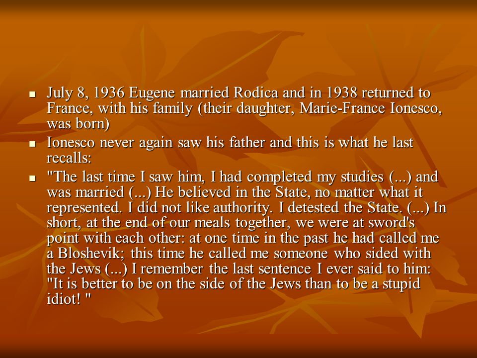 July 8, 1936 Eugene married Rodica and in 1938 returned to France, with his family (their daughter, Marie-France Ionesco, was born) July 8, 1936 Eugene married Rodica and in 1938 returned to France, with his family (their daughter, Marie-France Ionesco, was born) Ionesco never again saw his father and this is what he last recalls: Ionesco never again saw his father and this is what he last recalls: The last time I saw him, I had completed my studies (...) and was married (...) He believed in the State, no matter what it represented.