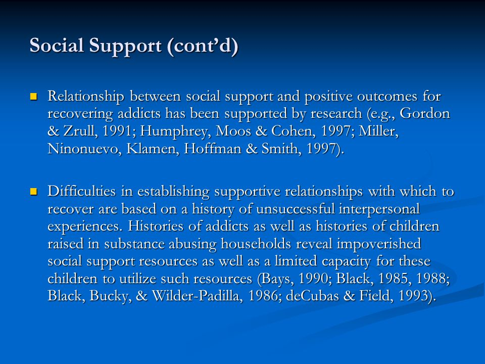 Social Support (cont'd) Relationship between social support and positive outcomes for recovering addicts has been supported by research (e.g., Gordon