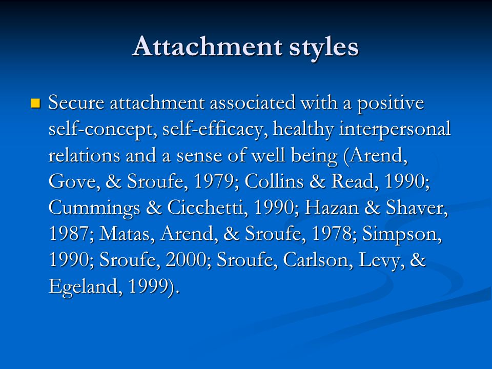 Attachment styles Secure attachment associated with a positive self-concept, self-efficacy, healthy interpersonal relations and a sense of well being