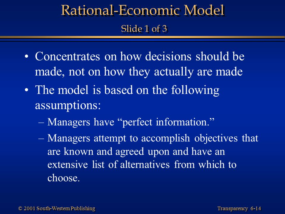Transparency 6-14 © 2001 South-Western Publishing Rational-Economic Model Slide 1 of 3 Concentrates on how decisions should be made, not on how they a