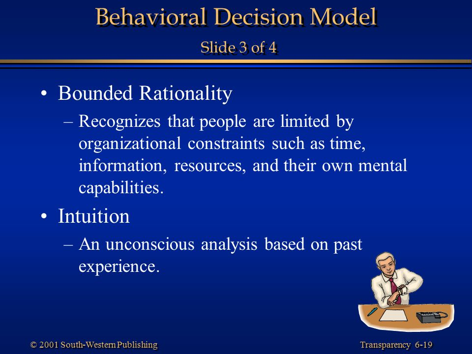 Transparency 6-19 © 2001 South-Western Publishing Behavioral Decision Model Slide 3 of 4 Bounded Rationality –Recognizes that people are limited by or