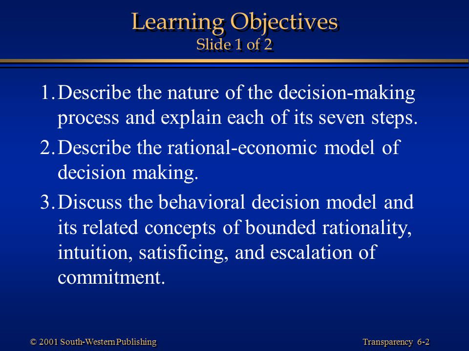 Transparency 6-13 © 2001 South-Western Publishing Models of Decision Making Rational-Economic Model –A prescriptive framework of how a decision should be made that assumes managers have completely accurate information.