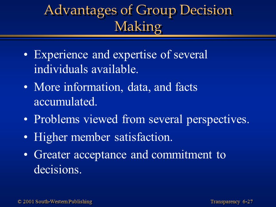 Transparency 6-27 © 2001 South-Western Publishing Advantages of Group Decision Making Experience and expertise of several individuals available. More