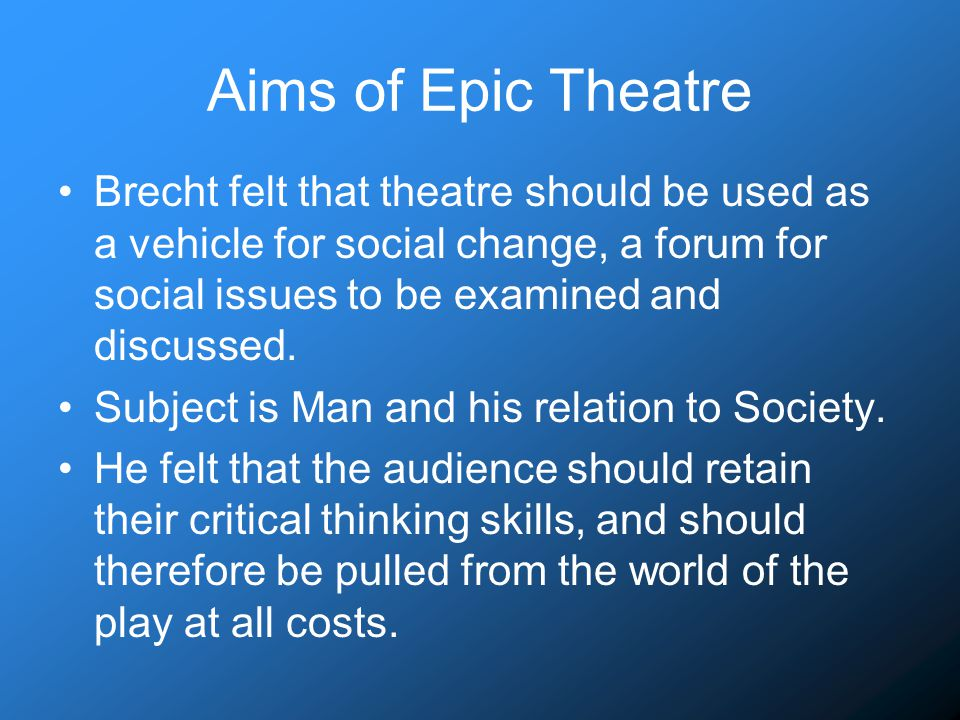 Aims of Epic Theatre Brecht felt that theatre should be used as a vehicle for social change, a forum for social issues to be examined and discussed.