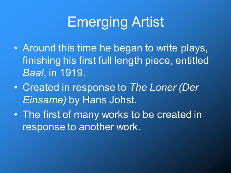 Emerging Artist Around this time he began to write plays, finishing his first full length piece, entitled Baal, in 1919.