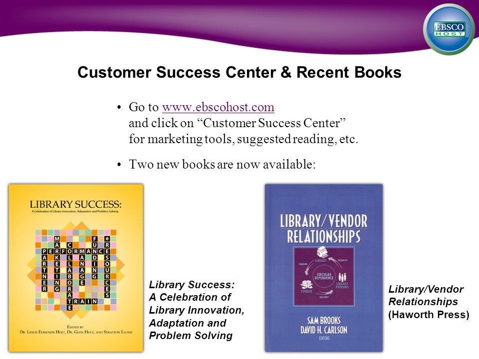 "Customer Success Center & Recent Books Go to www.ebscohost.com and click on ""Customer Success Center"" for marketing tools, suggested reading, etc.www."