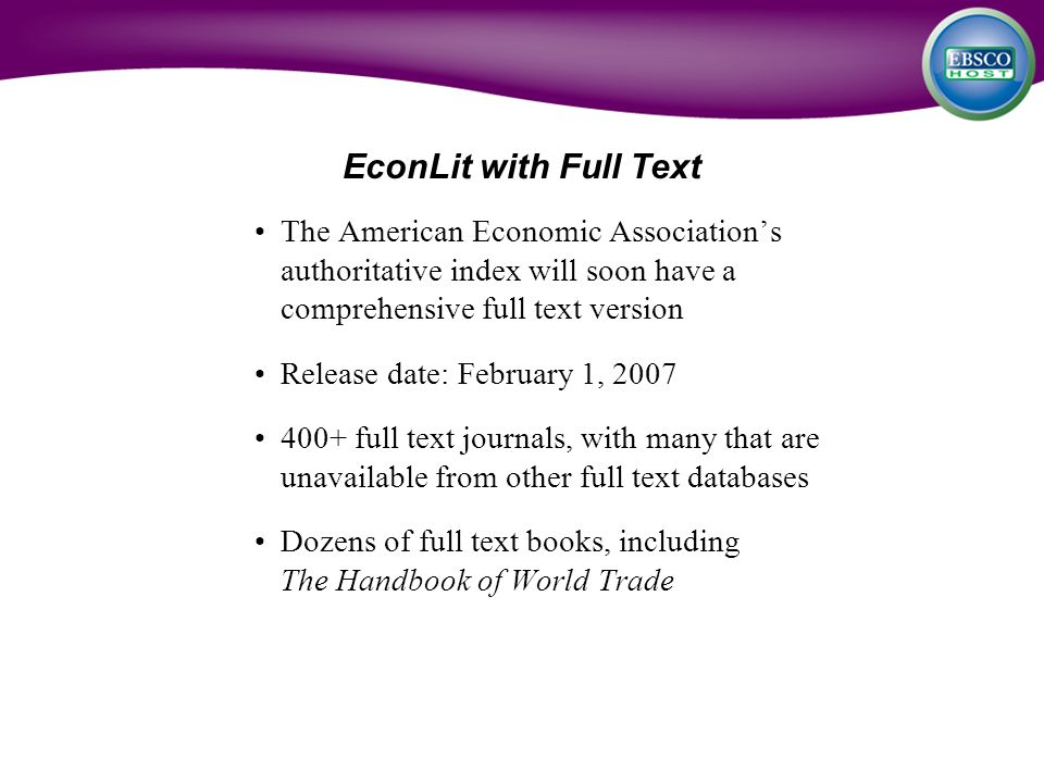 EconLit with Full Text The American Economic Association's authoritative index will soon have a comprehensive full text version Release date: February 1, 2007 400+ full text journals, with many that are unavailable from other full text databases Dozens of full text books, including The Handbook of World Trade