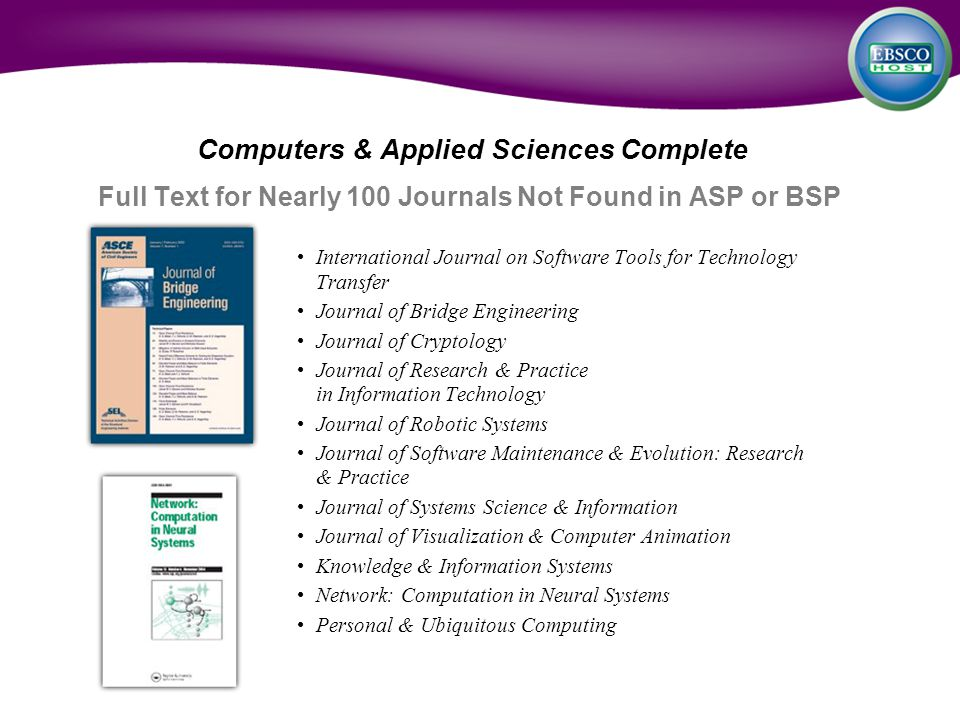 Computers & Applied Sciences Complete Full Text for Nearly 100 Journals Not Found in ASP or BSP International Journal on Software Tools for Technology Transfer Journal of Bridge Engineering Journal of Cryptology Journal of Research & Practice in Information Technology Journal of Robotic Systems Journal of Software Maintenance & Evolution: Research & Practice Journal of Systems Science & Information Journal of Visualization & Computer Animation Knowledge & Information Systems Network: Computation in Neural Systems Personal & Ubiquitous Computing