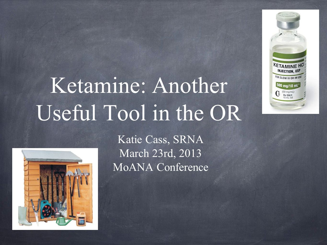 Ketamine: Another Useful Tool in the OR Katie Cass, SRNA March 23rd, 2013 MoANA Conference