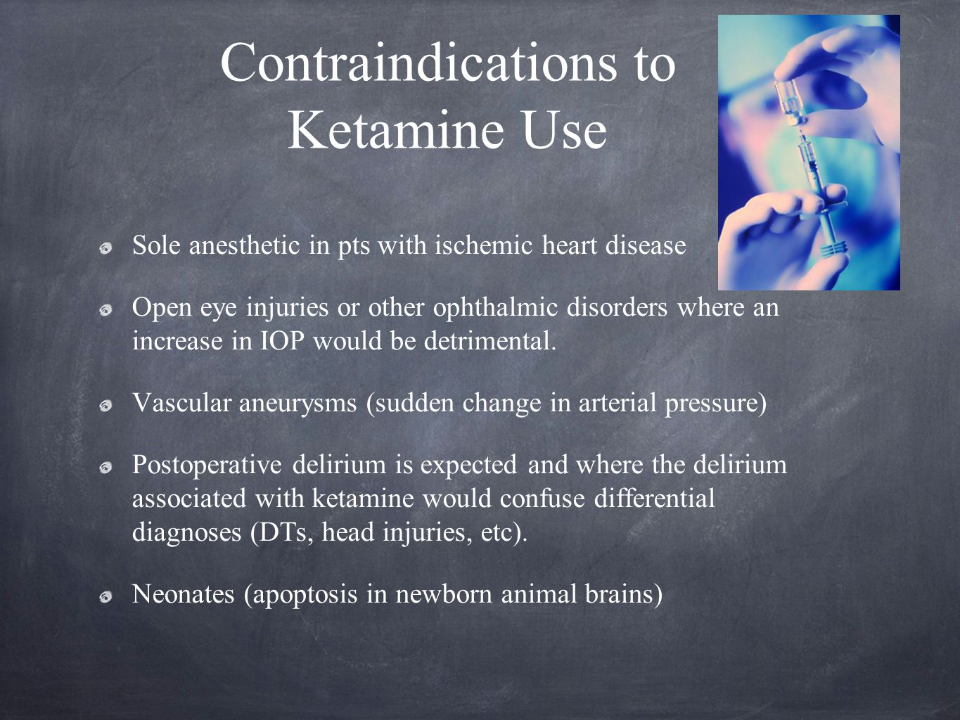 Contraindications to Ketamine Use Sole anesthetic in pts with ischemic heart disease Open eye injuries or other ophthalmic disorders where an increase