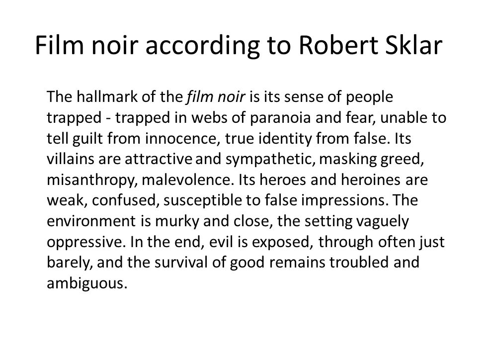 Film noir according to Robert Sklar The hallmark of the film noir is its sense of people trapped - trapped in webs of paranoia and fear, unable to tell guilt from innocence, true identity from false.