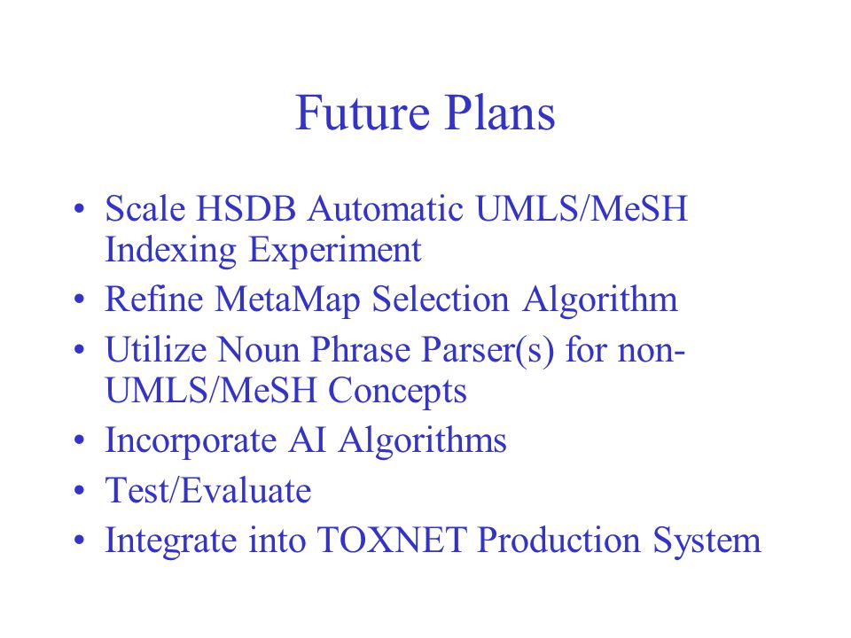 Future Plans Scale HSDB Automatic UMLS/MeSH Indexing Experiment Refine MetaMap Selection Algorithm Utilize Noun Phrase Parser(s) for non- UMLS/MeSH Concepts Incorporate AI Algorithms Test/Evaluate Integrate into TOXNET Production System
