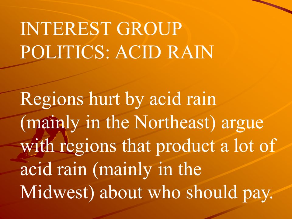 INTEREST GROUP POLITICS: ACID RAIN Regions hurt by acid rain (mainly in the Northeast) argue with regions that product a lot of acid rain (mainly in t