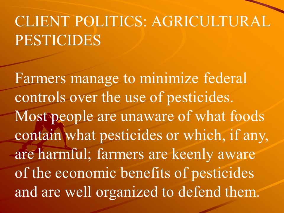 CLIENT POLITICS: AGRICULTURAL PESTICIDES Farmers manage to minimize federal controls over the use of pesticides. Most people are unaware of what foods