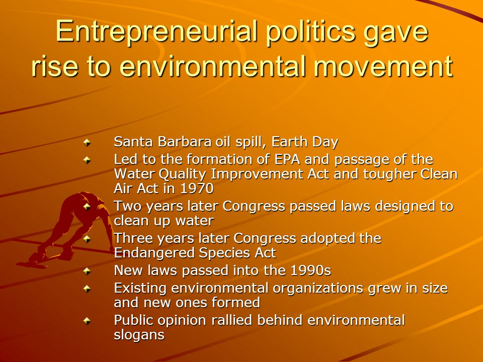 Entrepreneurial politics gave rise to environmental movement Santa Barbara oil spill, Earth Day Led to the formation of EPA and passage of the Water Q