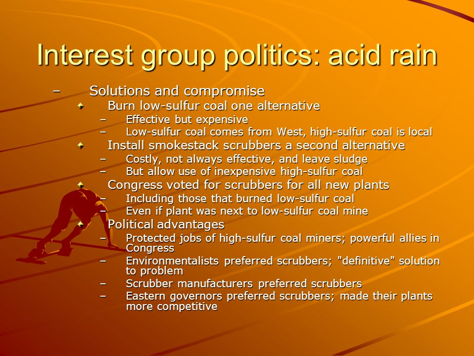 Interest group politics: acid rain –Solutions and compromise Burn low-sulfur coal one alternative –Effective but expensive –Low-sulfur coal comes from
