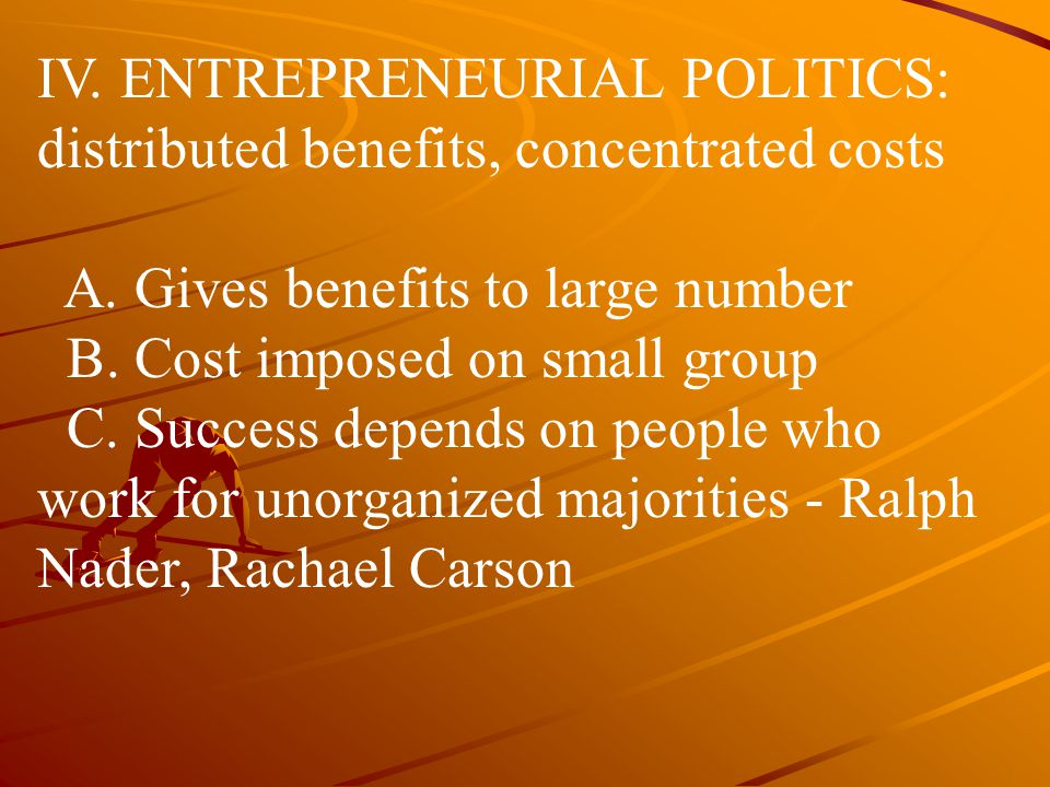 IV. ENTREPRENEURIAL POLITICS: distributed benefits, concentrated costs A. Gives benefits to large number B. Cost imposed on small group C. Success dep