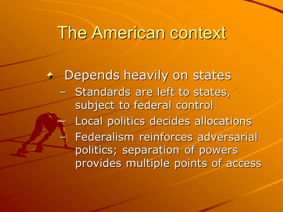 The American context Depends heavily on states –Standards are left to states, subject to federal control –Local politics decides allocations –Federali