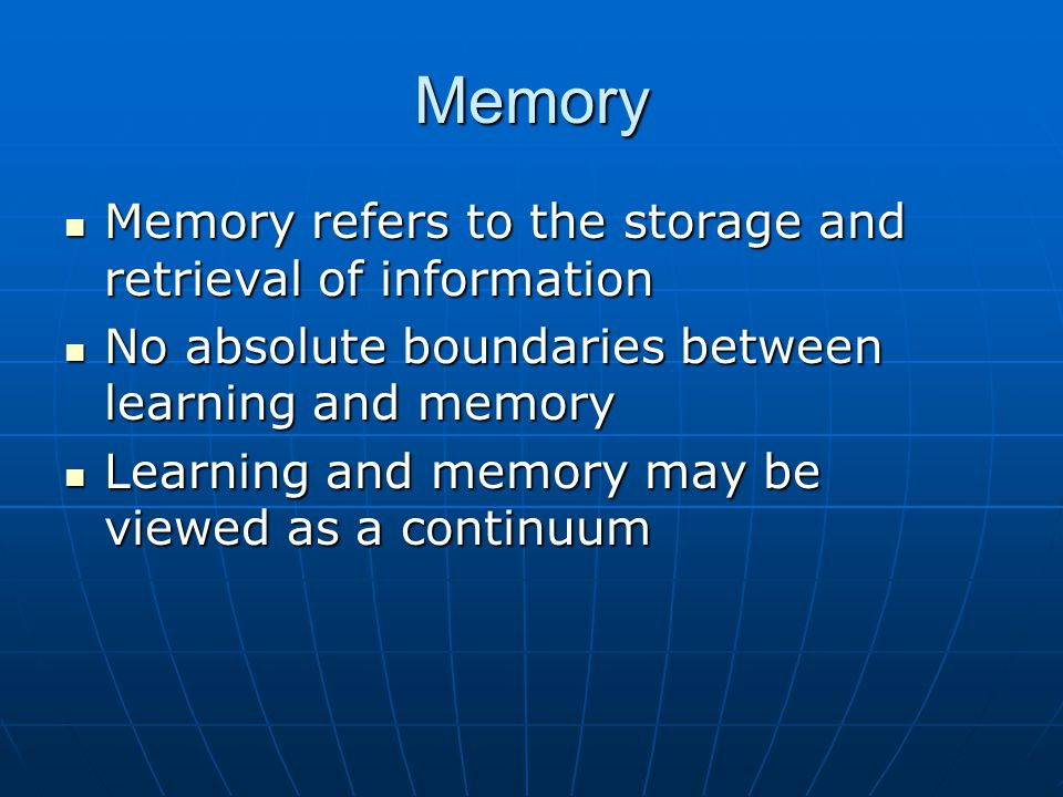 Memory Memory refers to the storage and retrieval of information Memory refers to the storage and retrieval of information No absolute boundaries between learning and memory No absolute boundaries between learning and memory Learning and memory may be viewed as a continuum Learning and memory may be viewed as a continuum