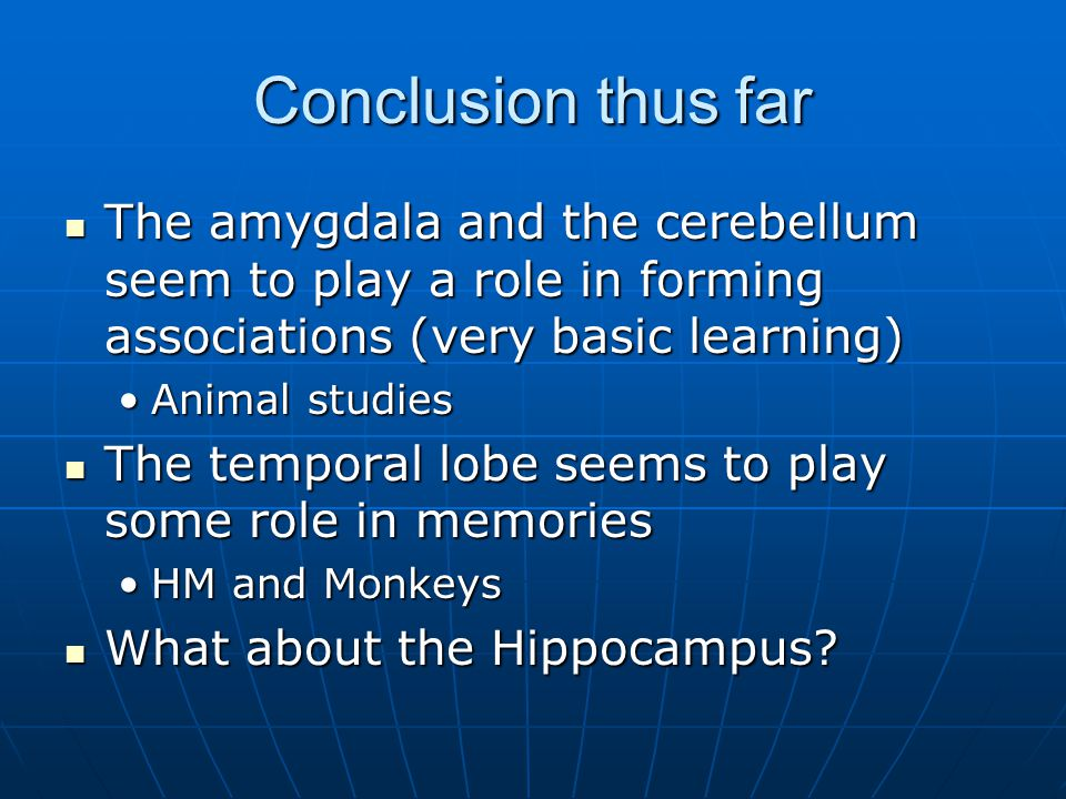 Conclusion thus far The amygdala and the cerebellum seem to play a role in forming associations (very basic learning) The amygdala and the cerebellum seem to play a role in forming associations (very basic learning) Animal studiesAnimal studies The temporal lobe seems to play some role in memories The temporal lobe seems to play some role in memories HM and MonkeysHM and Monkeys What about the Hippocampus.