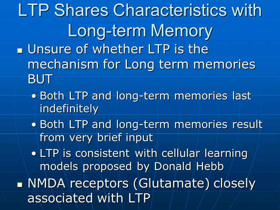 LTP Shares Characteristics with Long-term Memory Unsure of whether LTP is the mechanism for Long term memories BUT Unsure of whether LTP is the mechanism for Long term memories BUT Both LTP and long-term memories last indefinitelyBoth LTP and long-term memories last indefinitely Both LTP and long-term memories result from very brief inputBoth LTP and long-term memories result from very brief input LTP is consistent with cellular learning models proposed by Donald HebbLTP is consistent with cellular learning models proposed by Donald Hebb NMDA receptors (Glutamate) closely associated with LTP NMDA receptors (Glutamate) closely associated with LTP