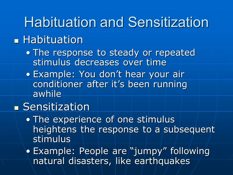 Habituation and Sensitization Habituation Habituation The response to steady or repeated stimulus decreases over timeThe response to steady or repeated stimulus decreases over time Example: You don't hear your air conditioner after it's been running awhileExample: You don't hear your air conditioner after it's been running awhile Sensitization Sensitization The experience of one stimulus heightens the response to a subsequent stimulusThe experience of one stimulus heightens the response to a subsequent stimulus Example: People are jumpy following natural disasters, like earthquakesExample: People are jumpy following natural disasters, like earthquakes