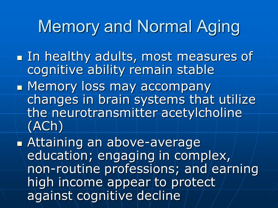 Memory and Normal Aging In healthy adults, most measures of cognitive ability remain stable In healthy adults, most measures of cognitive ability remain stable Memory loss may accompany changes in brain systems that utilize the neurotransmitter acetylcholine (ACh) Memory loss may accompany changes in brain systems that utilize the neurotransmitter acetylcholine (ACh) Attaining an above-average education; engaging in complex, non-routine professions; and earning high income appear to protect against cognitive decline Attaining an above-average education; engaging in complex, non-routine professions; and earning high income appear to protect against cognitive decline