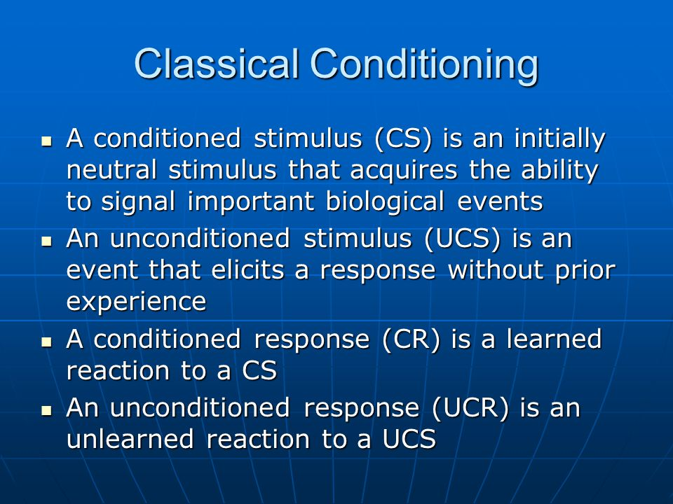 Classical Conditioning A conditioned stimulus (CS) is an initially neutral stimulus that acquires the ability to signal important biological events A conditioned stimulus (CS) is an initially neutral stimulus that acquires the ability to signal important biological events An unconditioned stimulus (UCS) is an event that elicits a response without prior experience An unconditioned stimulus (UCS) is an event that elicits a response without prior experience A conditioned response (CR) is a learned reaction to a CS A conditioned response (CR) is a learned reaction to a CS An unconditioned response (UCR) is an unlearned reaction to a UCS An unconditioned response (UCR) is an unlearned reaction to a UCS