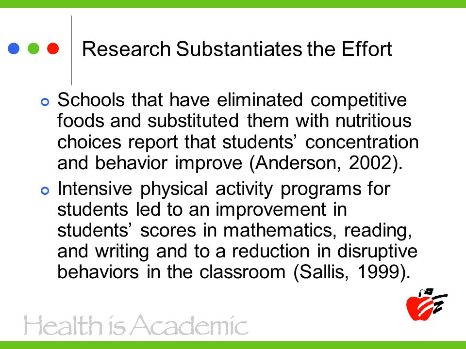 Research Substantiates the Effort Schools that have eliminated competitive foods and substituted them with nutritious choices report that students' concentration and behavior improve (Anderson, 2002).