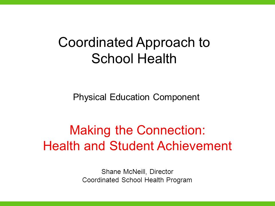 Making the Connection: Health and Student Achievement Shane McNeill, Director Coordinated School Health Program Coordinated Approach to School Health Physical Education Component