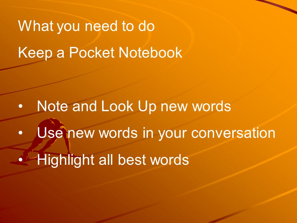 What you need to do Keep a Pocket Notebook Note and Look Up new words Use new words in your conversation Highlight all best words